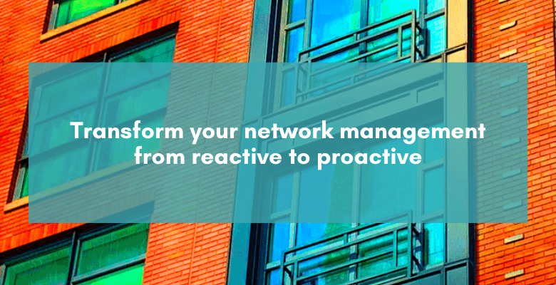 Transform your network management from reactive to proactive